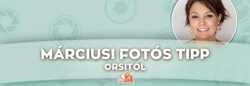 Márciusi fotós tipp Orsitól